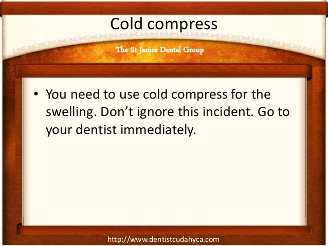 http://www.dentistcudahyca.com Cold compress • You need to use cold compress for the swelling. Don't ignore this incident....