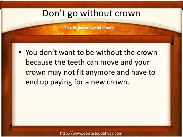 http://www.dentistcudahyca.com Don't go without crown • You don't want to be without the crown because the teeth can move ...