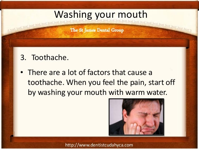 http://www.dentistcudahyca.com Washing your mouth 3. Toothache. • There are a lot of factors that cause a toothache. When ...