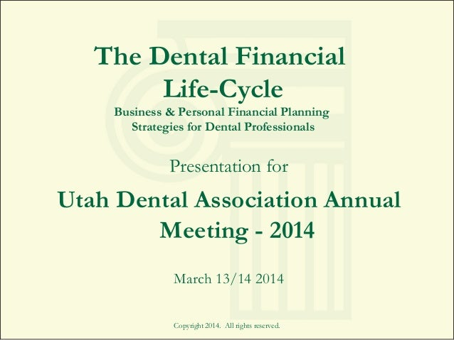 Copyright 2014. All rights reserved. The Dental Financial Life-Cycle Business & Personal Financial Planning Strategies for...