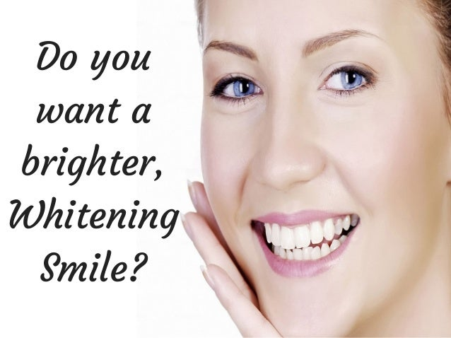 Do you want a brighter, Whitening Smile?