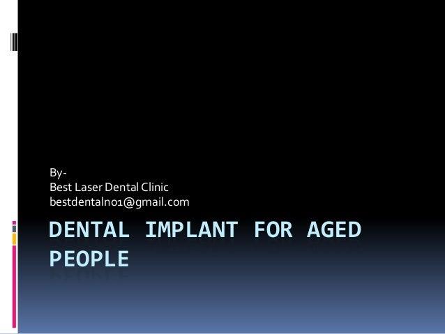 ByBest Laser Dental Clinic bestdentalno1@gmail.com  DENTAL IMPLANT FOR AGED PEOPLE