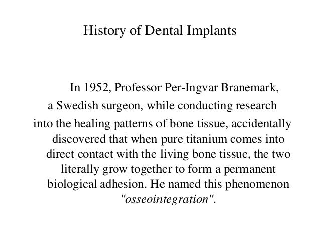 History of Dental Implants         In 1952, Professor Per-Ingvar Branemark,   a Swedish surgeon, while conducting research...