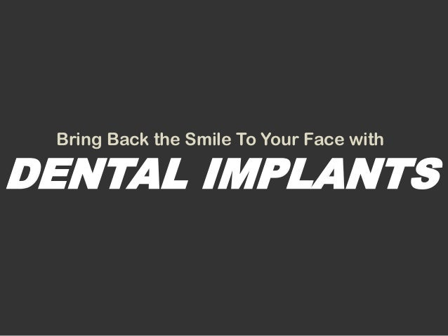 Bring Back the Smile To Your Face withDENTAL IMPLANTS