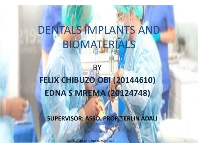 DENTALS IMPLANTS AND BIOMATERIALS BY FELIX CHIBUZO OBI (20144610) EDNA S MREMA (20124748) DENTALS IMPLANTS AND BIOMATERIAL...