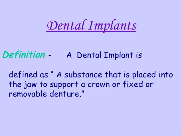 """Dental ImplantsDefinition -    A Dental Implant is defined as """" A substance that is placed into the jaw to support a crown..."""