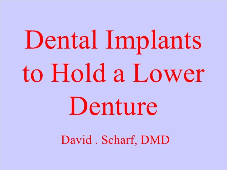 Dental Implants to Hold a Lower Denture David . Scharf, DMD