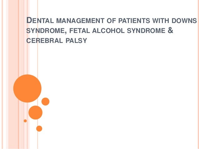 Dental management downs syndrome, fetal alcohol syndrome