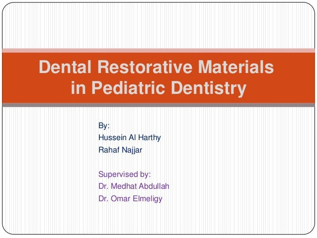 Dental Restorative Materials in Pediatric Dentistry By: Hussein Al Harthy Rahaf Najjar Supervised by: Dr. Medhat Abdullah ...