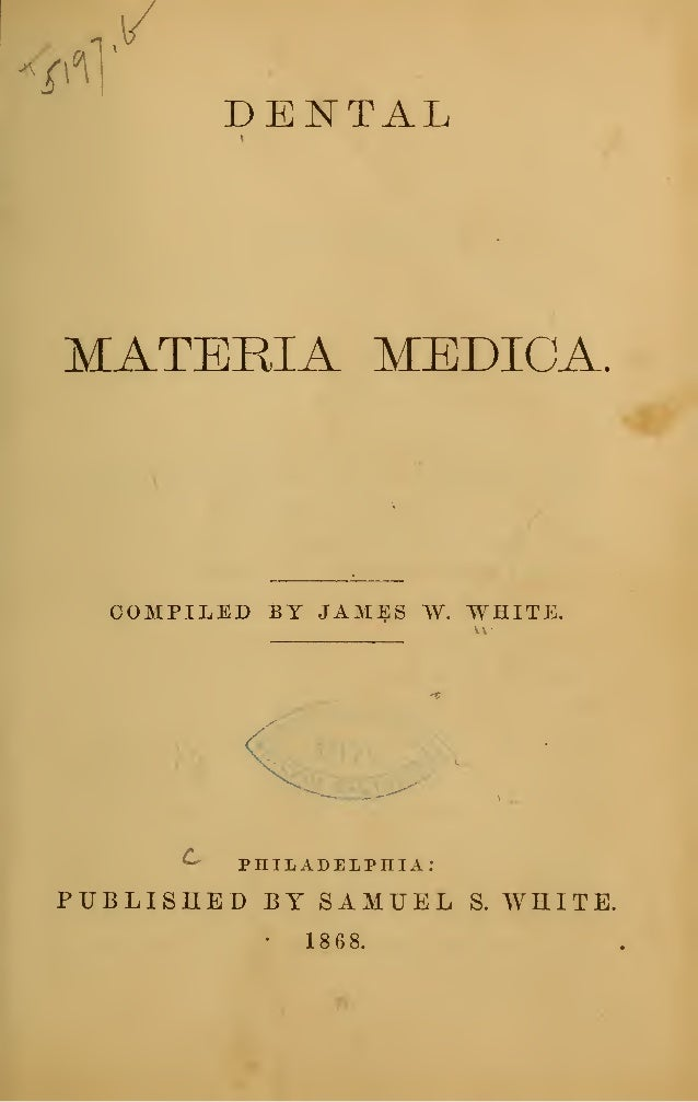 DENTAL MATERIA MEDICA. COMPILED BY JAM^S W. WHITE. ^ PHILADELPHIA: PUBLISHED BY SAMUEL S. WHITE. • 1868.