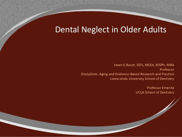 Dental Neglect in Older AdultsJanet G Bauer, DDS, MSEd, MSPH, MBAProfessorDisciplines: Aging and Evidence-Based Research a...