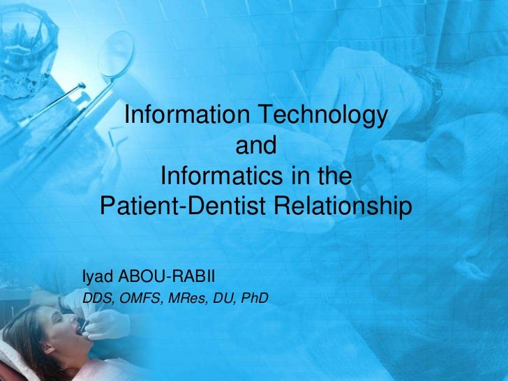 Information Technology              and        Informatics in the  Patient-Dentist RelationshipIyad ABOU-RABIIDDS, OMFS, M...