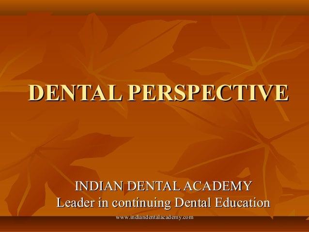 DENTAL PERSPECTIVEDENTAL PERSPECTIVE INDIAN DENTAL ACADEMYINDIAN DENTAL ACADEMY Leader in continuing Dental EducationLeade...