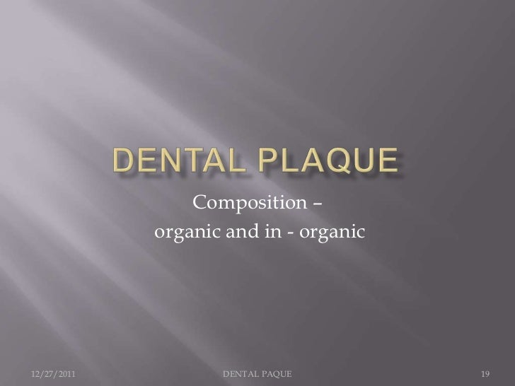 Composition –             organic and in - organic12/27/2011          DENTAL PAQUE        19