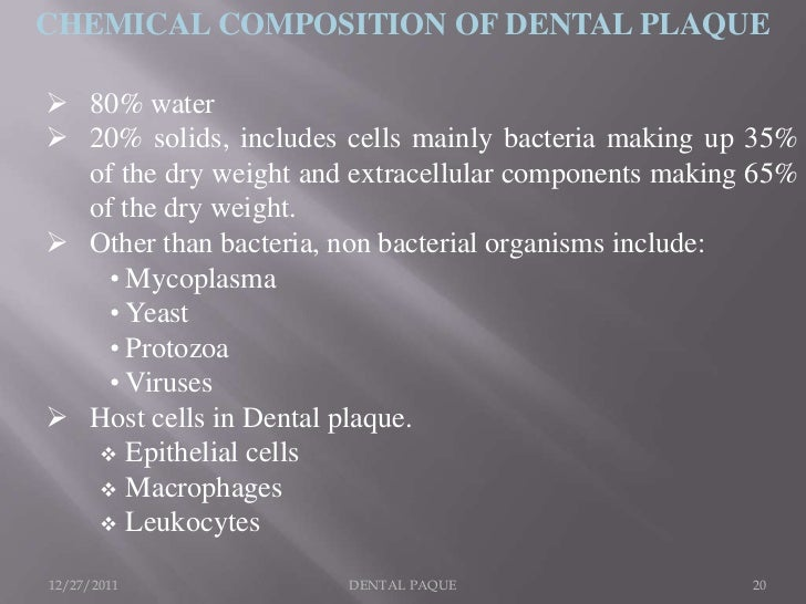 CHEMICAL COMPOSITION OF DENTAL PLAQUE 80% water 20% solids, includes cells mainly bacteria making up 35%  of the dry wei...