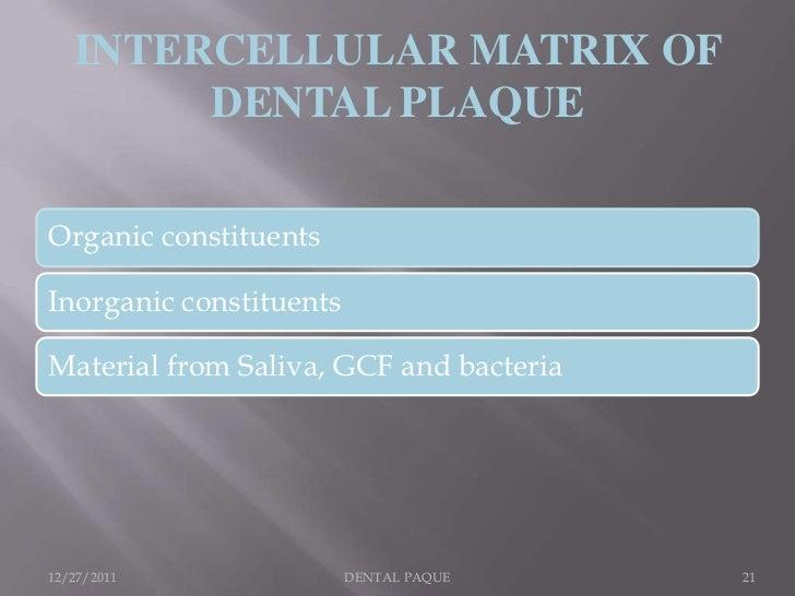 INTERCELLULAR MATRIX OF        DENTAL PLAQUEOrganic constituentsInorganic constituentsMaterial from Saliva, GCF and bacter...