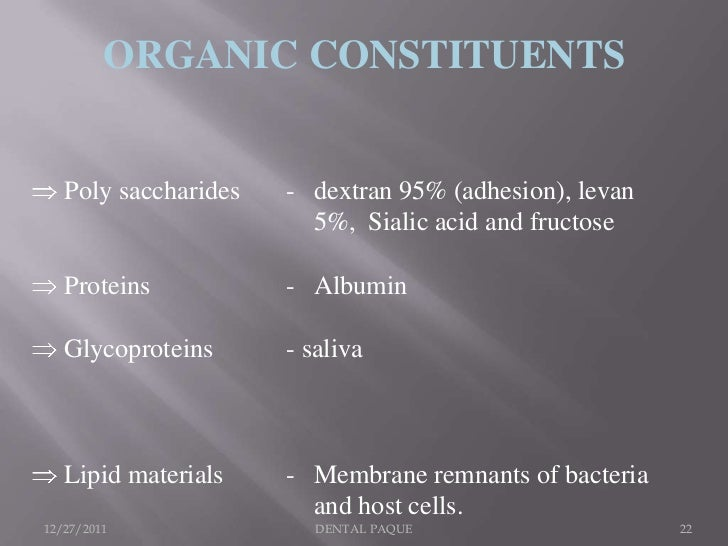 ORGANIC CONSTITUENTS   Poly saccharides   - dextran 95% (adhesion), levan                        5%, Sialic acid and fruct...
