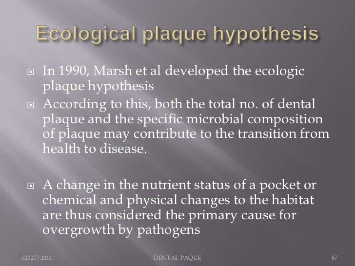     In 1990, Marsh et al developed the ecologic      plaque hypothesis     According to this, both the total no. of dent...