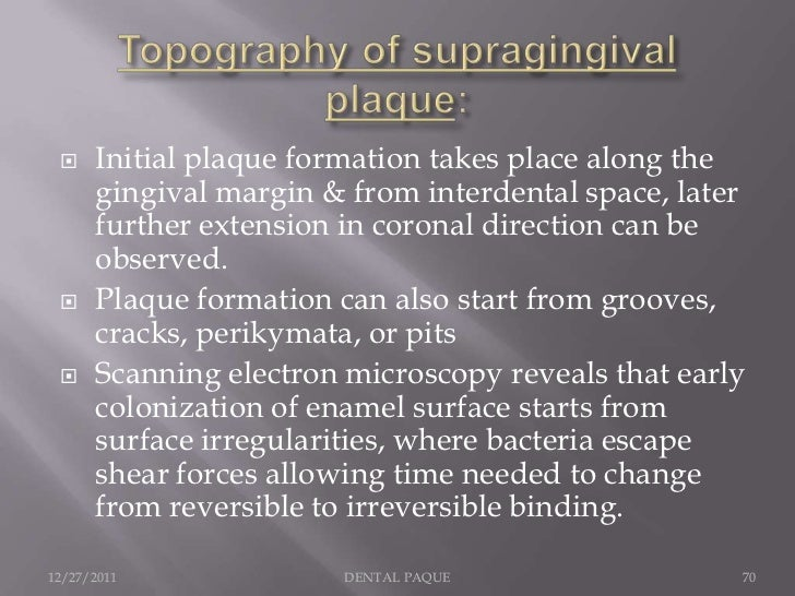     Initial plaque formation takes place along the      gingival margin & from interdental space, later      further exte...