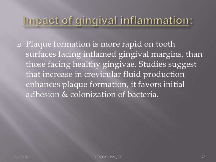     Plaque formation is more rapid on tooth      surfaces facing inflamed gingival margins, than      those facing health...