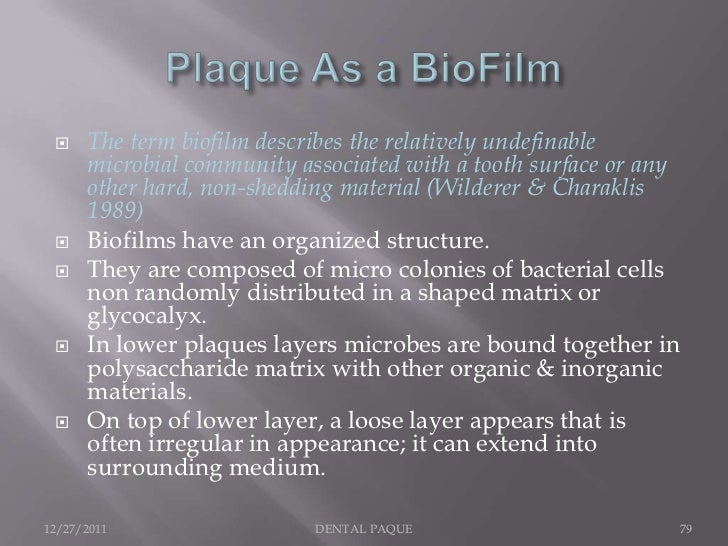     The term biofilm describes the relatively undefinable      microbial community associated with a tooth surface or any...