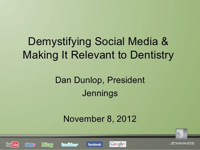 Demystifying Social Media &Making It Relevant to Dentistry      Dan Dunlop, President           Jennings        November 8...