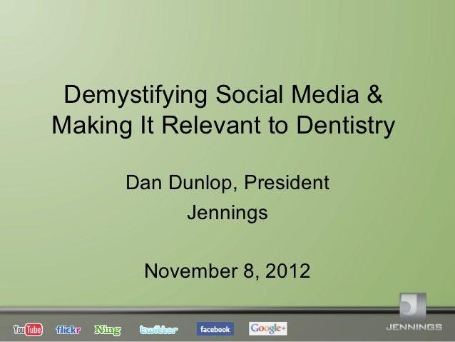 Demystifying Social Media &Making It Relevant to Dentistry      Dan Dunlop, President           Jennings        November 8...