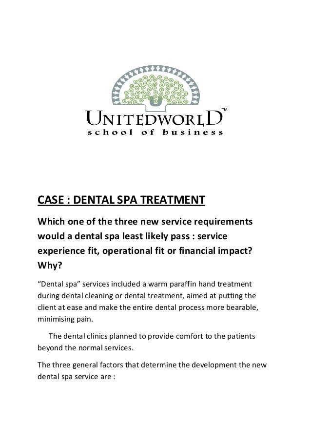 CASE : DENTAL SPA TREATMENT Which one of the three new service requirements would a dental spa least likely pass : service...