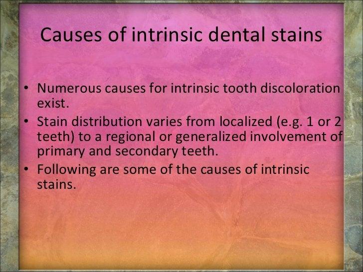 Causes of intrinsic dental stains <ul><li>Numerous causes for intrinsic tooth discoloration exist.  </li></ul><ul><li>Stai...