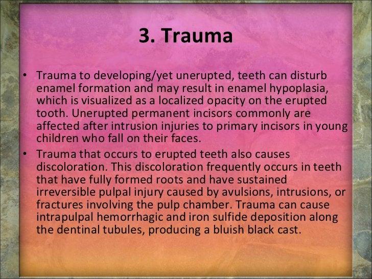 3. Trauma <ul><li>Trauma to developing/yet unerupted, teeth can disturb enamel formation and may result in enamel hypoplas...