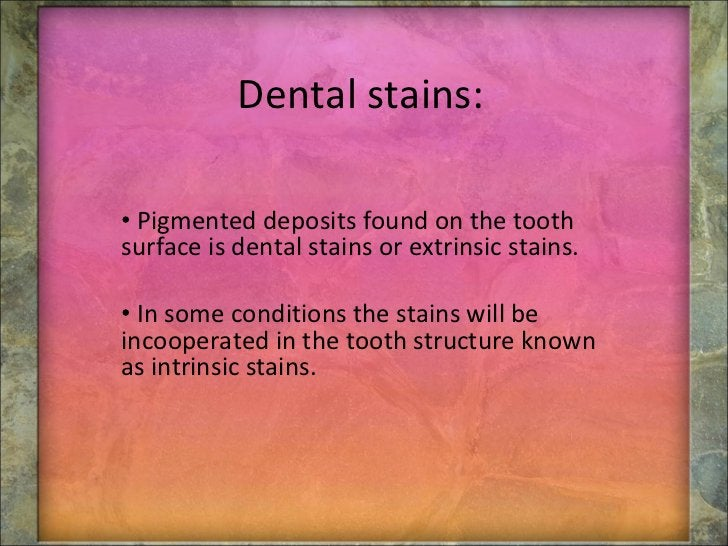 Dental stains: <ul><li>Pigmented deposits found on the tooth surface is dental stains  or extrinsic stains. </li></ul><ul>...