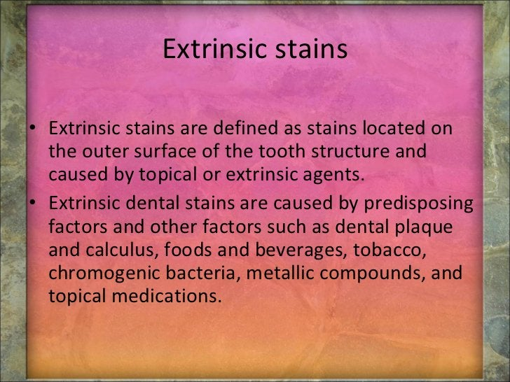 Extrinsic stains <ul><li>Extrinsic stains are defined as stains located on the outer surface of the tooth structure and ca...
