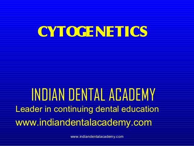 CYTO GENETICS  INDIAN DENTAL ACADEMY  Leader in continuing dental education  www.indiandentalacademy.com www.indiandentala...