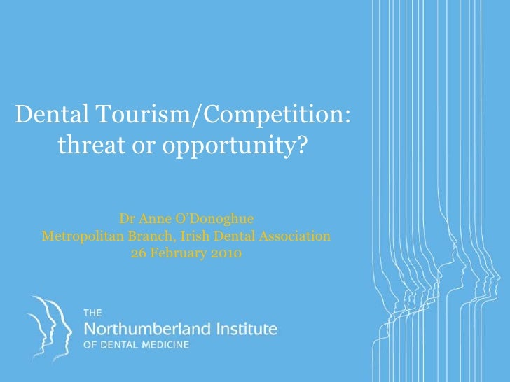 Dental Tourism/Competition:threat or opportunity?<br />Dr Anne O'Donoghue<br />Metropolitan Branch, Irish Dental Associati...