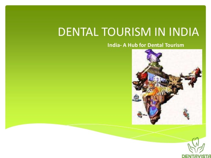 DENTAL TOURISM IN INDIA        India- A Hub for Dental Tourism