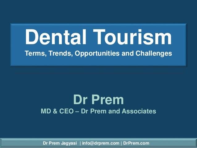 Dr Prem Jagyasi | info@drprem.com | DrPrem.com Dental Tourism Terms, Trends, Opportunities and Challenges Dr Prem MD & CEO...