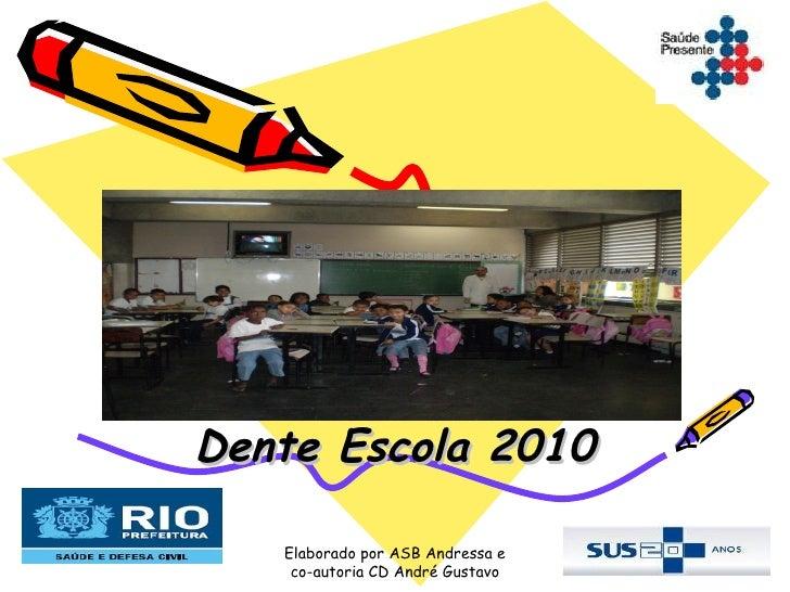 Dente Escola 2010   Elaborado por ASB Andressa e    co-autoria CD André Gustavo