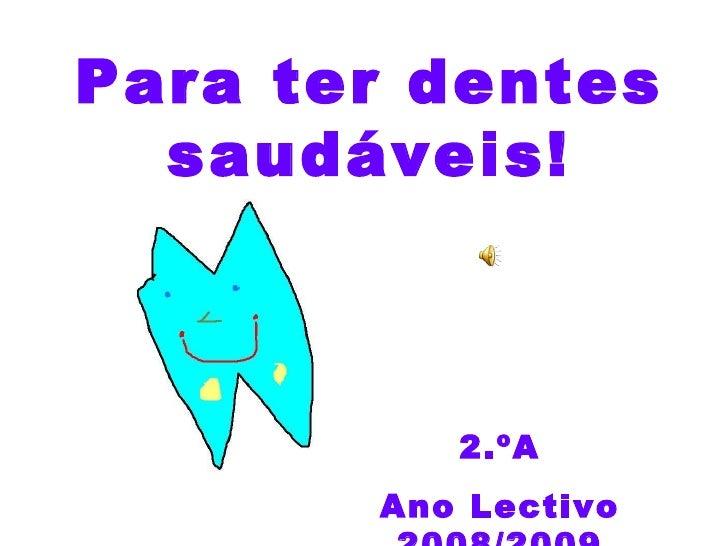 Para ter dentes saudáveis! 2.ºA Ano Lectivo 2008/2009