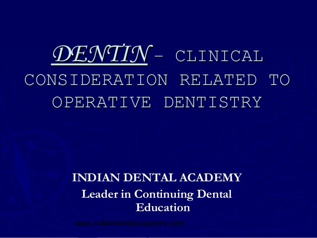 DENTIN –    CLINICALCONSIDERATION RELATED TO   OPERATIVE DENTISTRY    INDIAN DENTAL ACADEMY     Leader in Continuing Denta...