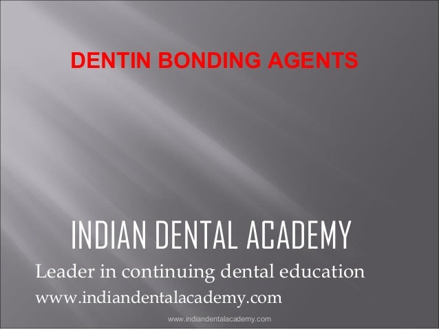 DENTIN BONDING AGENTS  INDIAN DENTAL ACADEMY Leader in continuing dental education www.indiandentalacademy.com www.indiand...