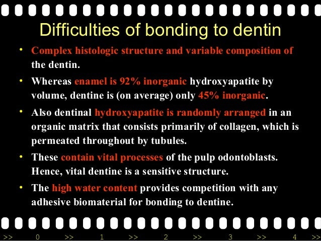 >> 0 >> 1 >> 2 >> 3 >> 4 >> Difficulties of bonding to dentin • Complex histologic structure and variable composition of t...