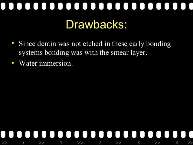 >> 0 >> 1 >> 2 >> 3 >> 4 >> Drawbacks: • Since dentin was not etched in these early bonding systems bonding was with the s...