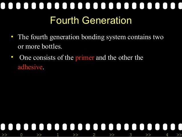 >> 0 >> 1 >> 2 >> 3 >> 4 >> Fourth Generation • The fourth generation bonding system contains two or more bottles. • One c...