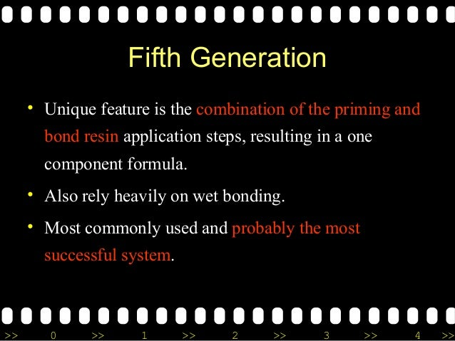 >> 0 >> 1 >> 2 >> 3 >> 4 >> Fifth Generation • Unique feature is the combination of the priming and bond resin application...