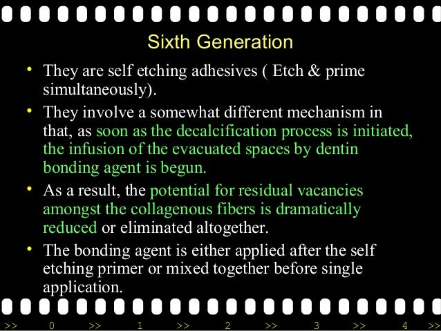 >> 0 >> 1 >> 2 >> 3 >> 4 >> Sixth Generation • They are self etching adhesives ( Etch & prime simultaneously). • They invo...
