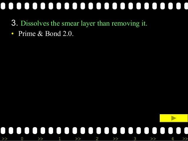 >> 0 >> 1 >> 2 >> 3 >> 4 >> 3. Dissolves the smear layer than removing it. • Prime & Bond 2.0.