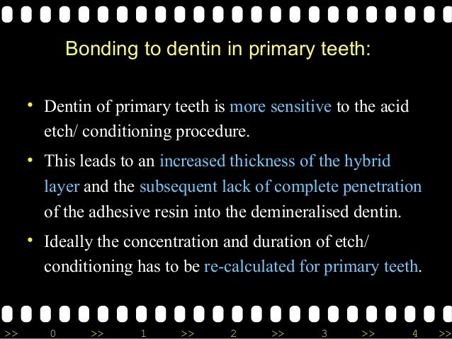 >> 0 >> 1 >> 2 >> 3 >> 4 >> Bonding to dentin in primary teeth: • Dentin of primary teeth is more sensitive to the acid et...