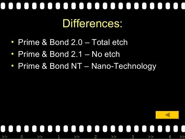 >> 0 >> 1 >> 2 >> 3 >> 4 >> Differences: • Prime & Bond 2.0 – Total etch • Prime & Bond 2.1 – No etch • Prime & Bond NT – ...