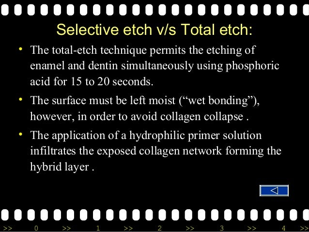 >> 0 >> 1 >> 2 >> 3 >> 4 >> Selective etch v/s Total etch: • The total-etch technique permits the etching of enamel and de...