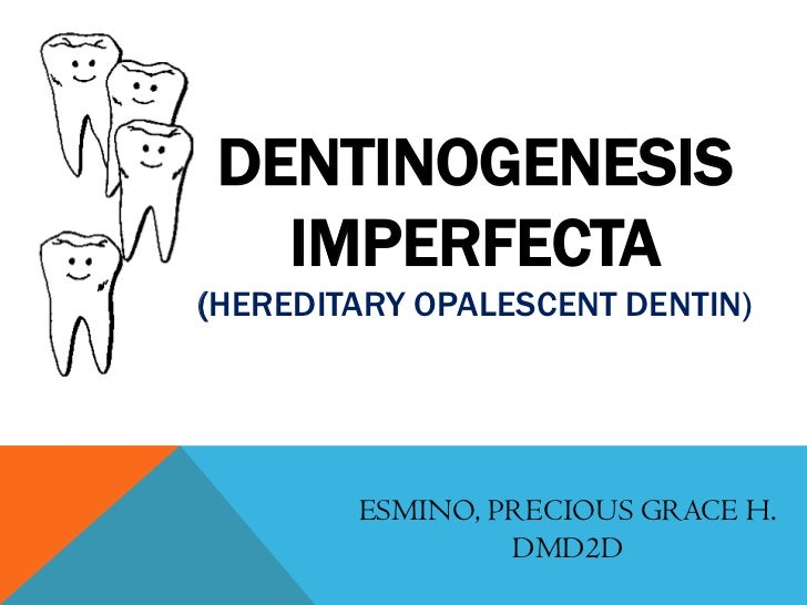 DENTINOGENESIS   IMPERFECTA(HEREDITARY OPALESCENT DENTIN)        ESMINO, PRECIOUS GRACE H.                 DMD2D